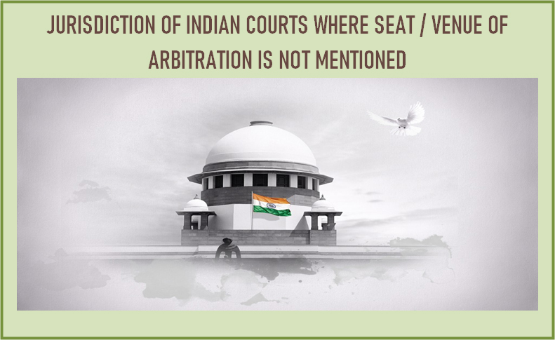 JURISDICTION OF INDIAN COURTS: WHERE SEAT / VENUE OFARBITRATION IS NOT MENTIONED